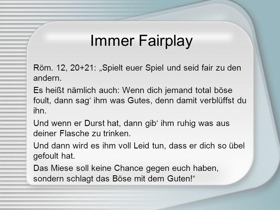 Immer Fairplay Röm. 12, 20+21: Spielt euer Spiel und seid fair zu den andern. Es heißt nämlich auch: Wenn dich jemand total böse foult, dann sag ihm w
