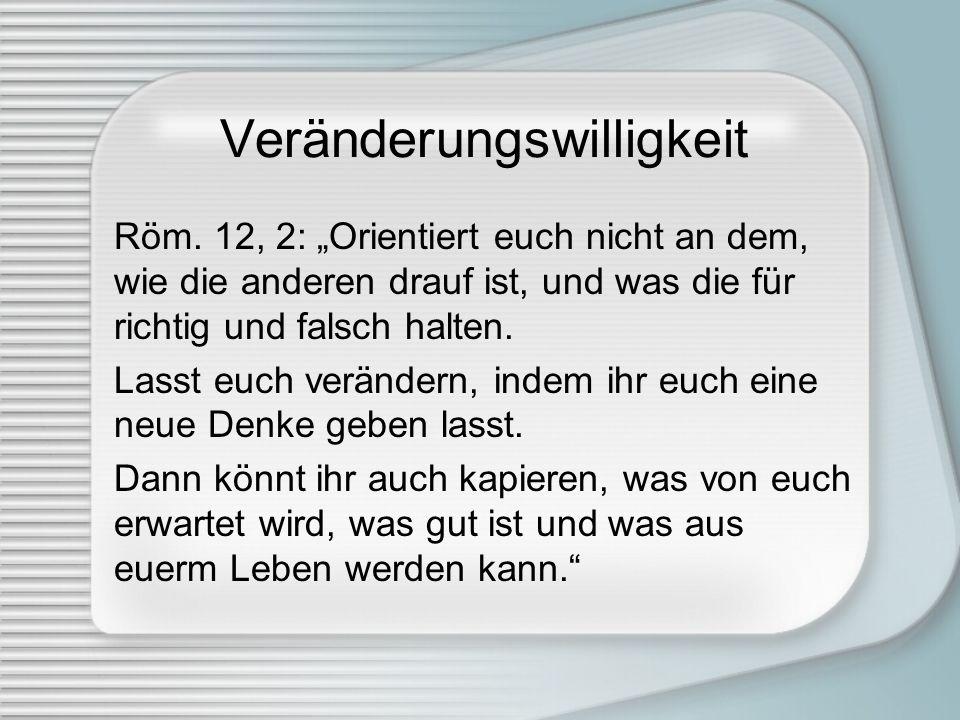 Veränderungswilligkeit Röm. 12, 2: Orientiert euch nicht an dem, wie die anderen drauf ist, und was die für richtig und falsch halten. Lasst euch verä