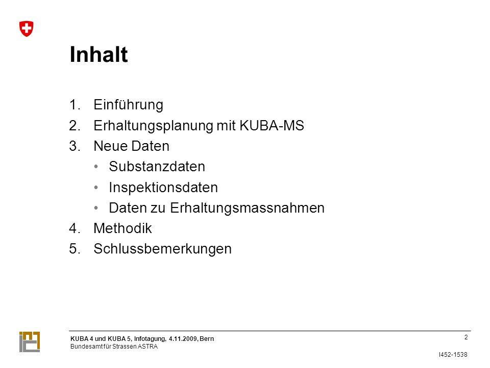KUBA 4 und KUBA 5, Infotagung, 4.11.2009, Bern Bundesamt für Strassen ASTRA I452-1538 Inhalt 1.Einführung 2.Erhaltungsplanung mit KUBA-MS 3.Neue Daten Substanzdaten Inspektionsdaten Daten zu Erhaltungsmassnahmen 4.Methodik 5.Schlussbemerkungen 2