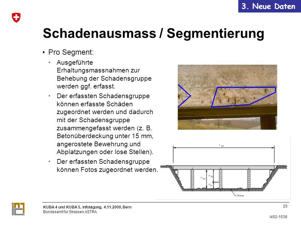 KUBA 4 und KUBA 5, Infotagung, 4.11.2009, Bern Bundesamt für Strassen ASTRA I452-1538 25 Schadenausmass / Segmentierung Pro Segment: Ausgeführte Erhaltungsmassnahmen zur Behebung der Schadensgruppe werden ggf.