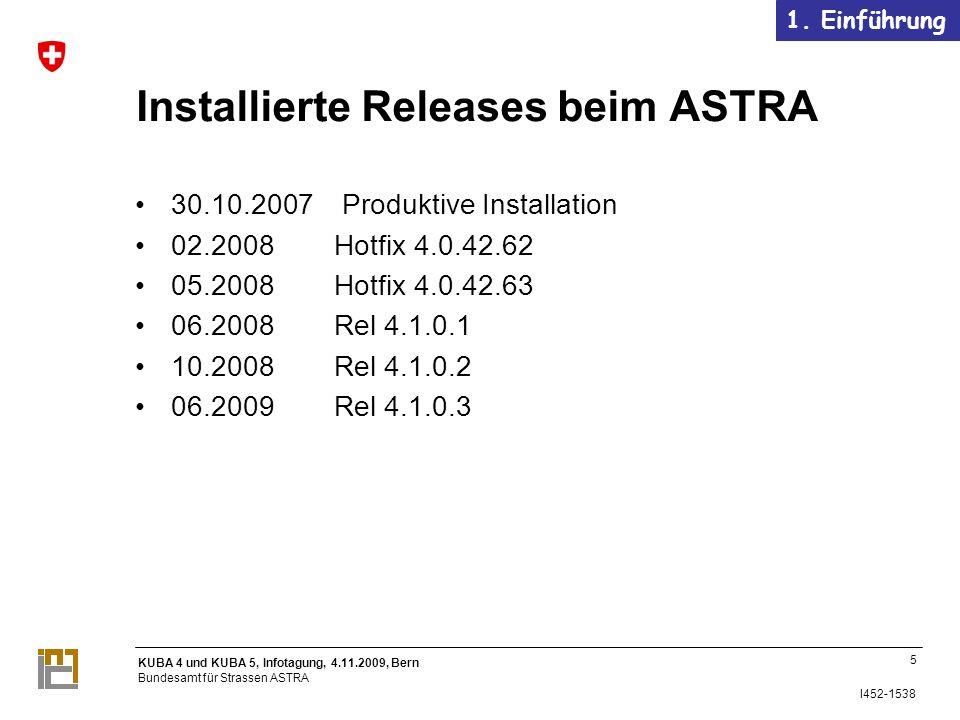 KUBA 4 und KUBA 5, Infotagung, 4.11.2009, Bern Bundesamt für Strassen ASTRA I452-1538 Installierte Releases beim ASTRA 30.10.2007 Produktive Installation 02.2008 Hotfix 4.0.42.62 05.2008 Hotfix 4.0.42.63 06.2008 Rel 4.1.0.1 10.2008 Rel 4.1.0.2 06.2009 Rel 4.1.0.3 5 1.