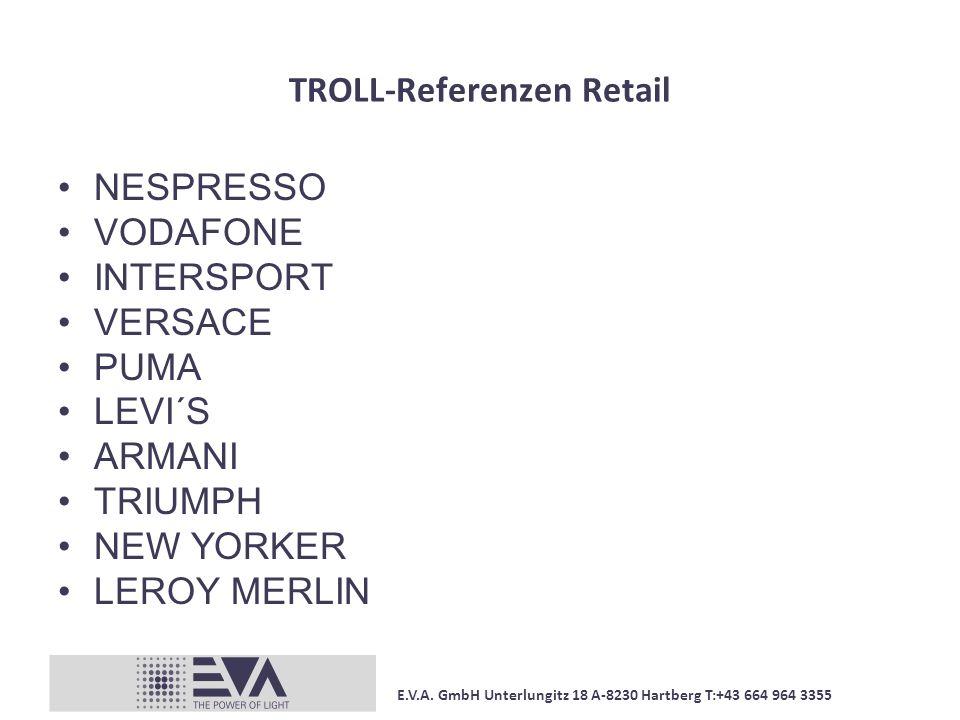E.V.A. GmbH Unterlungitz 18 A-8230 Hartberg T:+43 664 964 3355 TROLL-Referenzen Retail NESPRESSO VODAFONE INTERSPORT VERSACE PUMA LEVI´S ARMANI TRIUMP