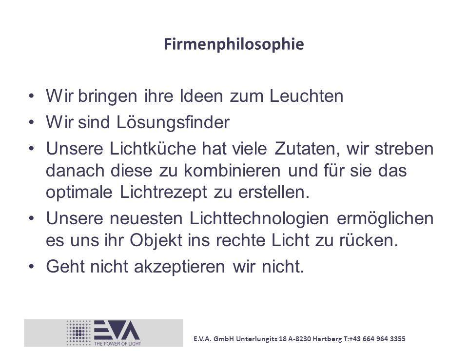 E.V.A. GmbH Unterlungitz 18 A-8230 Hartberg T:+43 664 964 3355 Firmenphilosophie Wir bringen ihre Ideen zum Leuchten Wir sind Lösungsfinder Unsere Lic