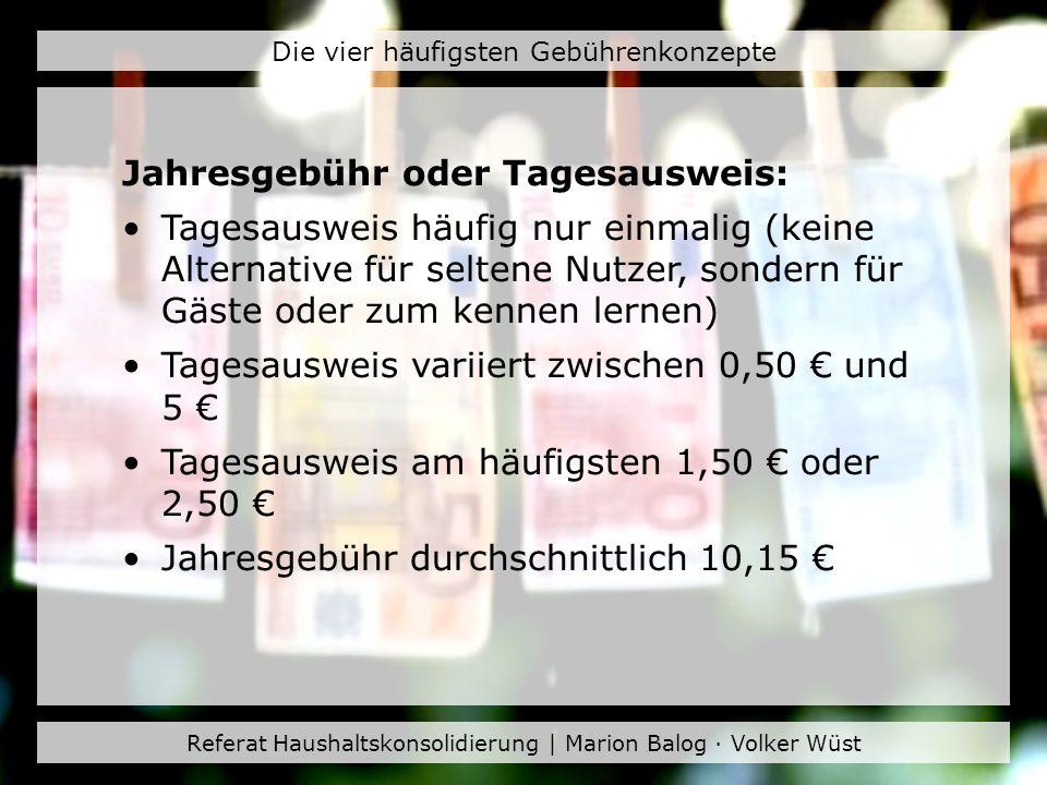 Referat Haushaltskonsolidierung | Marion Balog · Volker Wüst Die vier häufigsten Gebührenkonzepte Jahresgebühr oder Tagesausweis: Tagesausweis häufig