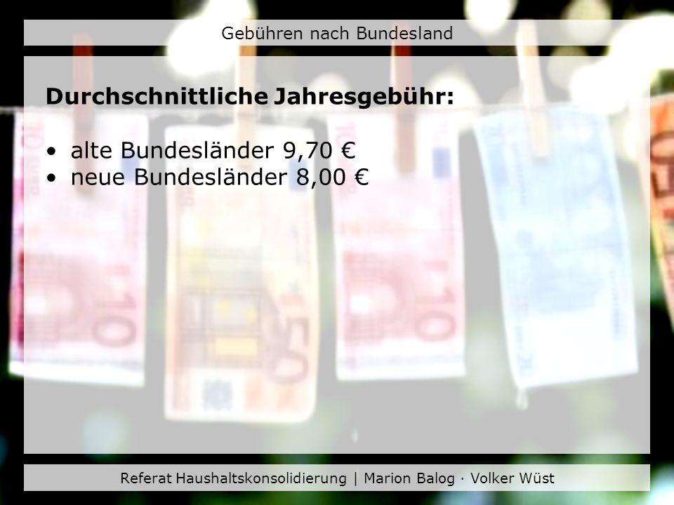 Referat Haushaltskonsolidierung | Marion Balog · Volker Wüst Gebühren nach Bundesland Durchschnittliche Jahresgebühr: alte Bundesländer 9,70 neue Bund