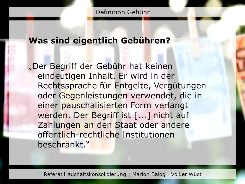 Referat Haushaltskonsolidierung | Marion Balog · Volker Wüst Definition Gebühr Was sind eigentlich Gebühren? Der Begriff der Gebühr hat keinen eindeut