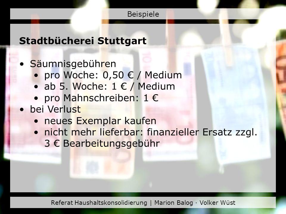 Referat Haushaltskonsolidierung | Marion Balog · Volker Wüst Beispiele Stadtbücherei Stuttgart Säumnisgebühren pro Woche: 0,50 / Medium ab 5. Woche: 1