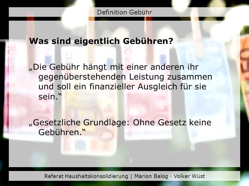 Referat Haushaltskonsolidierung | Marion Balog · Volker Wüst Definition Gebühr Benutzungsgebühr: Gegenleistung für Benutzung einer öffentlichen Sache und/oder Einrichtung (Bsp.