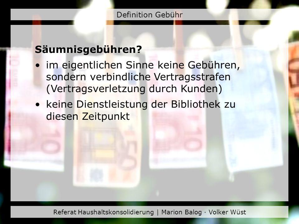 Referat Haushaltskonsolidierung | Marion Balog · Volker Wüst Definition Gebühr Säumnisgebühren? im eigentlichen Sinne keine Gebühren, sondern verbindl