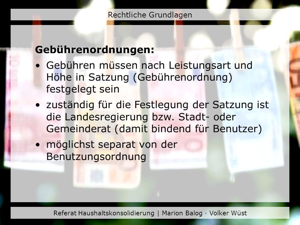Referat Haushaltskonsolidierung | Marion Balog · Volker Wüst Rechtliche Grundlagen Gebührenordnungen: Gebühren müssen nach Leistungsart und Höhe in Sa