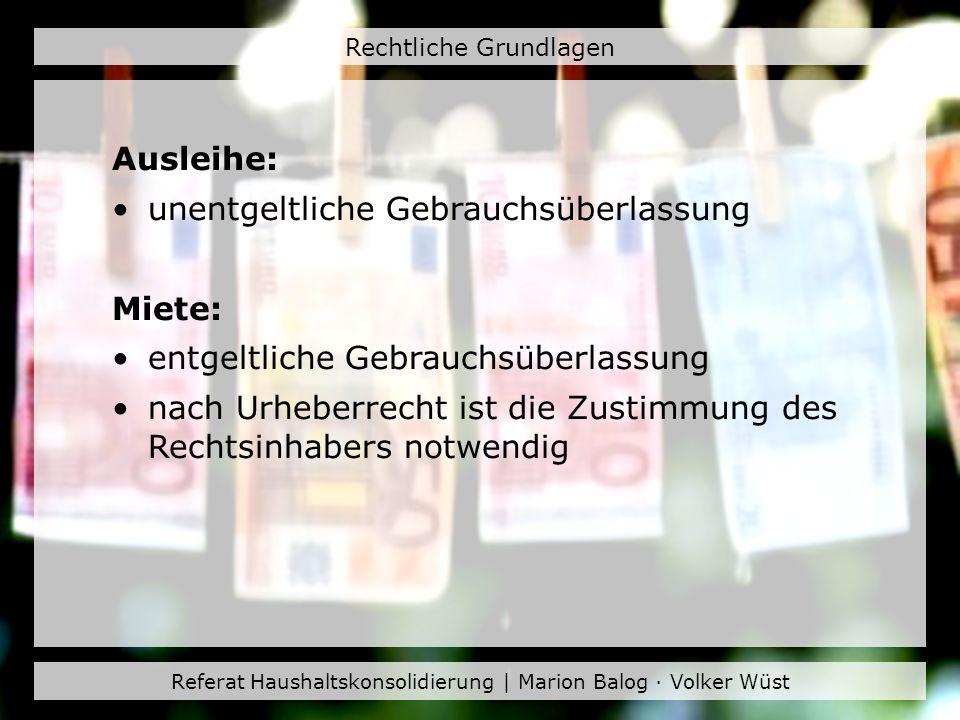 Referat Haushaltskonsolidierung | Marion Balog · Volker Wüst Rechtliche Grundlagen Ausleihe: unentgeltliche Gebrauchsüberlassung Miete: entgeltliche G