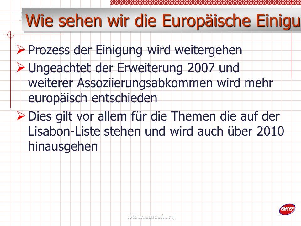www.emcef.org Wie sehen wir die Europäische Einigung Prozess der Einigung wird weitergehen Ungeachtet der Erweiterung 2007 und weiterer Assoziierungsabkommen wird mehr europäisch entschieden Dies gilt vor allem für die Themen die auf der Lisabon-Liste stehen und wird auch über 2010 hinausgehen