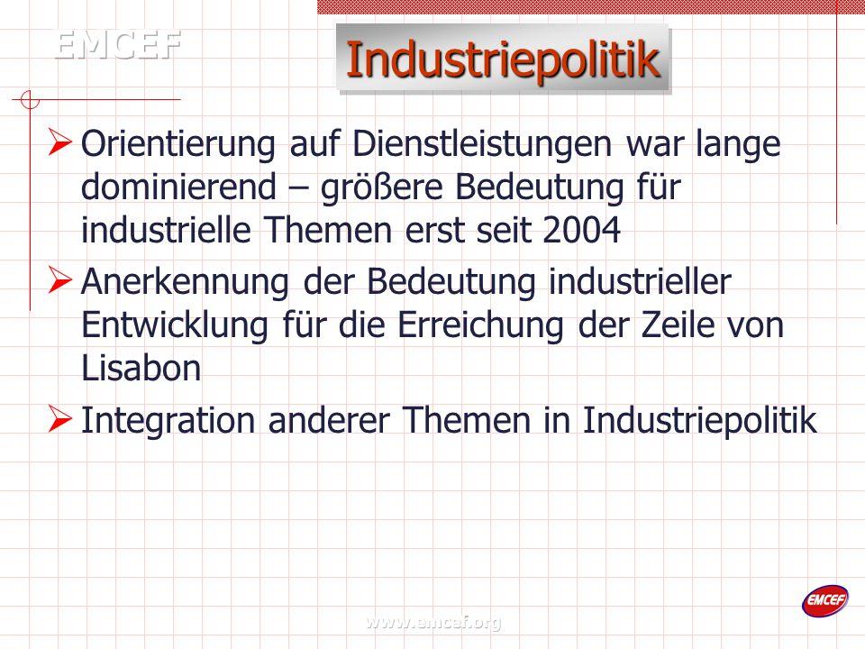 www.emcef.org Industriepolitik Orientierung auf Dienstleistungen war lange dominierend – größere Bedeutung für industrielle Themen erst seit 2004 Anerkennung der Bedeutung industrieller Entwicklung für die Erreichung der Zeile von Lisabon Integration anderer Themen in Industriepolitik