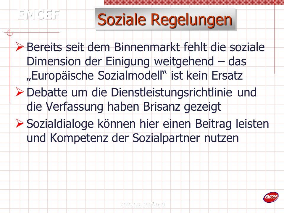 www.emcef.org Soziale Regelungen Bereits seit dem Binnenmarkt fehlt die soziale Dimension der Einigung weitgehend – das Europäische Sozialmodell ist kein Ersatz Debatte um die Dienstleistungsrichtlinie und die Verfassung haben Brisanz gezeigt Sozialdialoge können hier einen Beitrag leisten und Kompetenz der Sozialpartner nutzen
