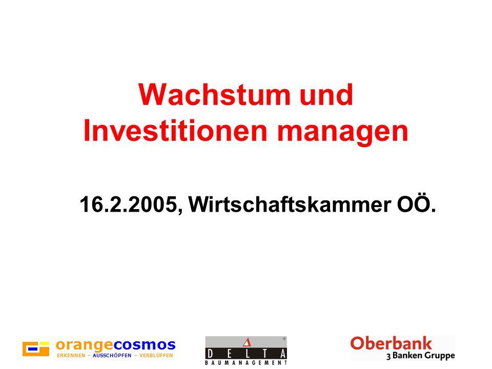 Wachstum und Investitionen managen 16.2.2005, Wirtschaftskammer OÖ. orangecosmos ERKENNEN – AUSSCHÖPFEN – VERBLÜFFEN