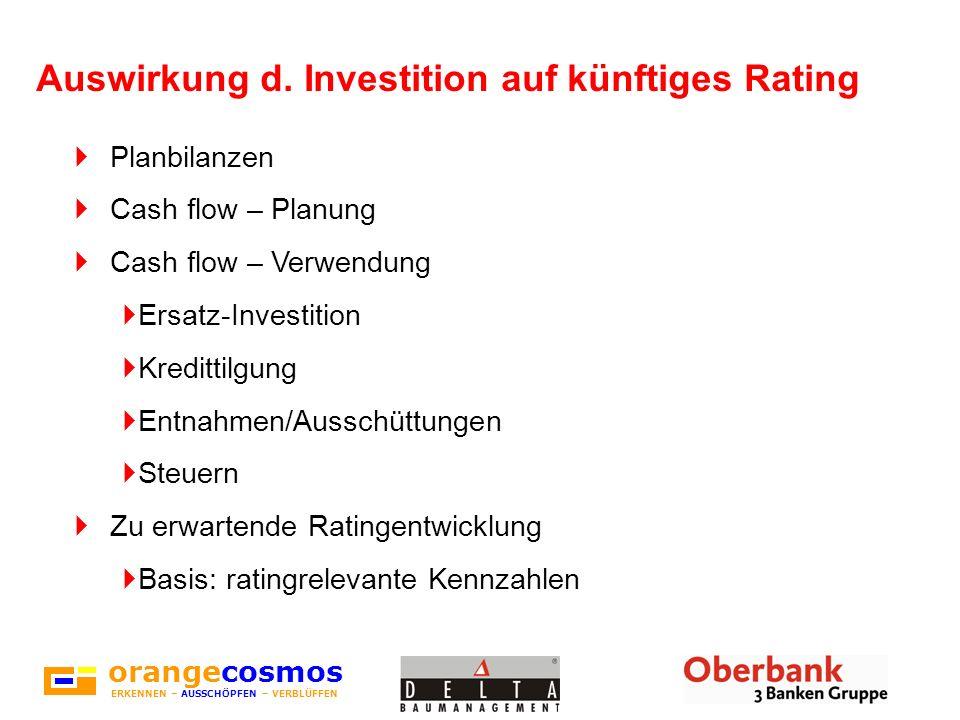 orangecosmos ERKENNEN – AUSSCHÖPFEN – VERBLÜFFEN Auswirkung d. Investition auf künftiges Rating Planbilanzen Cash flow – Planung Cash flow – Verwendun