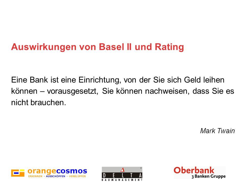 orangecosmos ERKENNEN – AUSSCHÖPFEN – VERBLÜFFEN Auswirkungen von Basel II und Rating Eine Bank ist eine Einrichtung, von der Sie sich Geld leihen kön