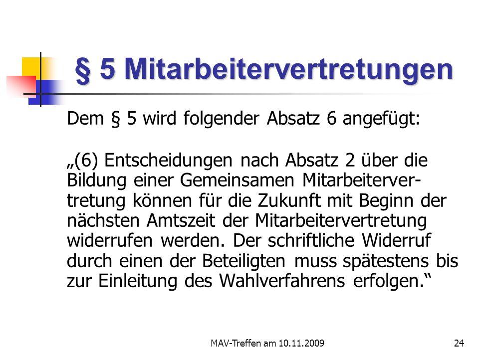 MAV-Treffen am 10.11.200924 § 5 Mitarbeitervertretungen Dem § 5 wird folgender Absatz 6 angefügt: (6) Entscheidungen nach Absatz 2 über die Bildung einer Gemeinsamen Mitarbeiterver- tretung können für die Zukunft mit Beginn der nächsten Amtszeit der Mitarbeitervertretung widerrufen werden.