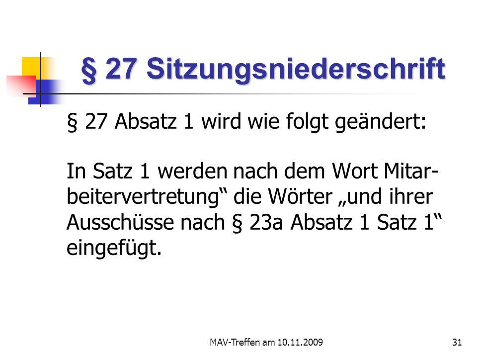 MAV-Treffen am 10.11.200931 § 27 Sitzungsniederschrift § 27 Absatz 1 wird wie folgt geändert: In Satz 1 werden nach dem Wort Mitar- beitervertretung die Wörter und ihrer Ausschüsse nach § 23a Absatz 1 Satz 1 eingefügt.