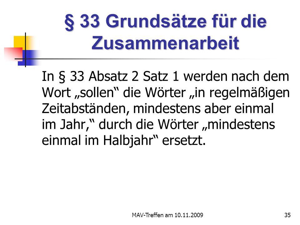 MAV-Treffen am 10.11.200935 § 33 Grundsätze für die Zusammenarbeit In § 33 Absatz 2 Satz 1 werden nach dem Wort sollen die Wörter in regelmäßigen Zeitabständen, mindestens aber einmal im Jahr, durch die Wörter mindestens einmal im Halbjahr ersetzt.
