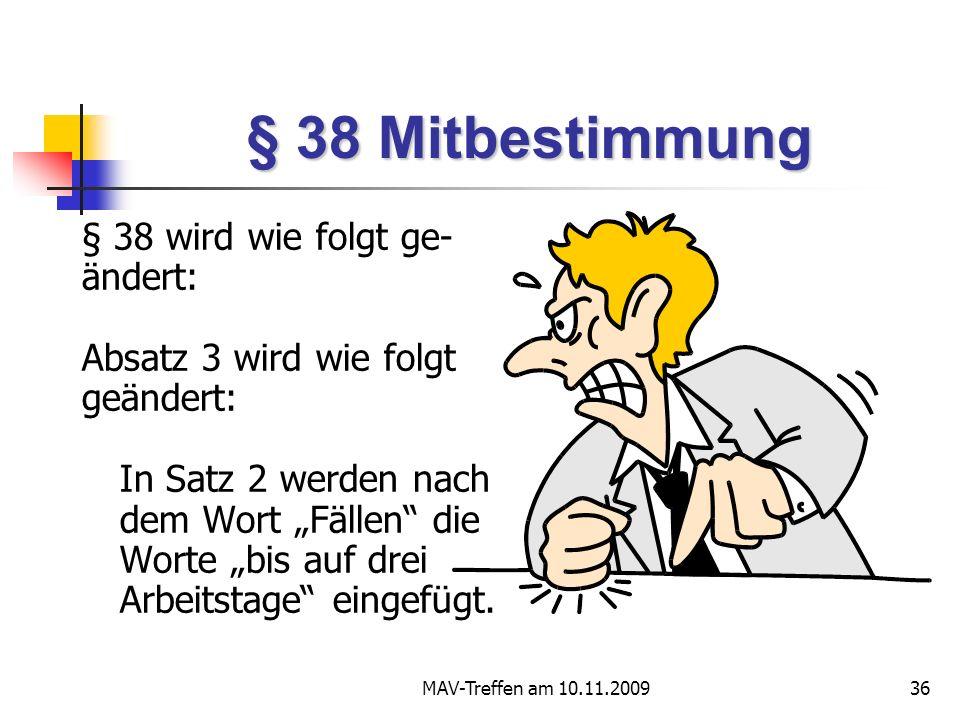 MAV-Treffen am 10.11.200936 § 38 Mitbestimmung § 38 wird wie folgt ge- ändert: Absatz 3 wird wie folgt geändert: In Satz 2 werden nach dem Wort Fällen die Worte bis auf drei Arbeitstage eingefügt.