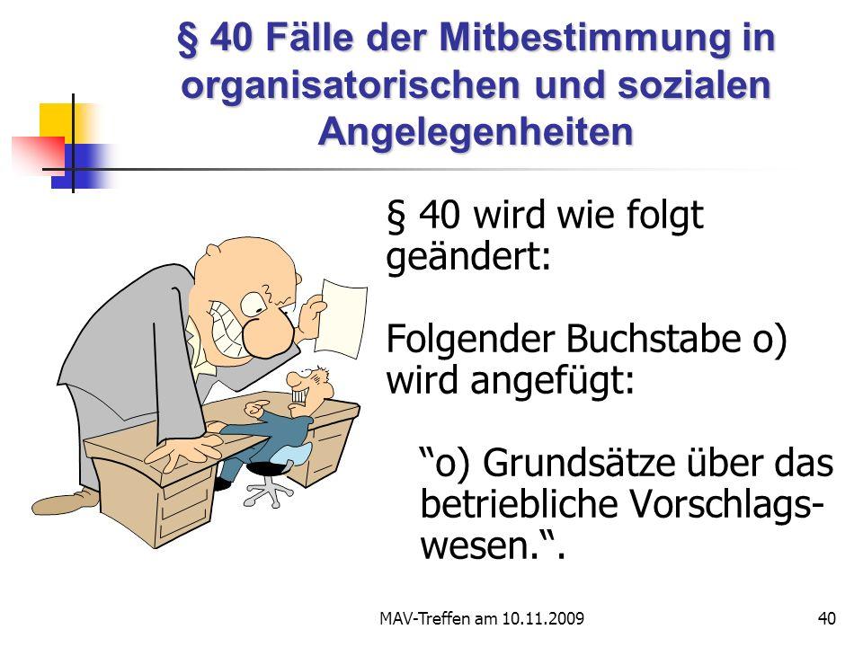 MAV-Treffen am 10.11.200940 § 40 Fälle der Mitbestimmung in organisatorischen und sozialen Angelegenheiten § 40 wird wie folgt geändert: Folgender Buchstabe o) wird angefügt: o) Grundsätze über das betriebliche Vorschlags- wesen..