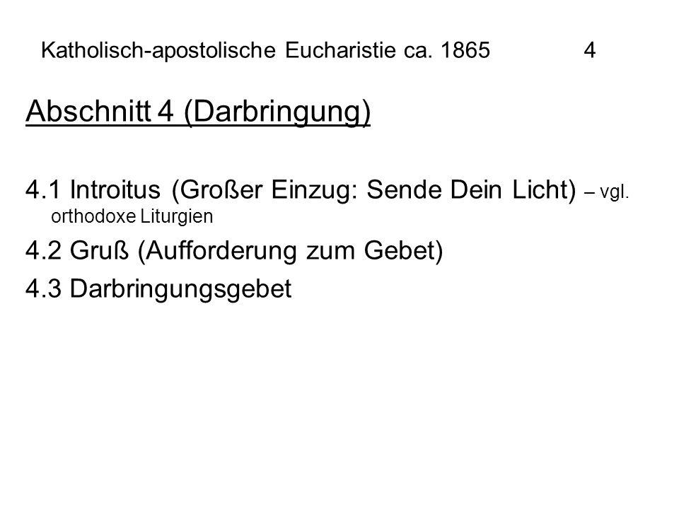 Katholisch-apostolische Eucharistie ca. 1865 4 Abschnitt 4 (Darbringung) 4.1 Introitus (Großer Einzug: Sende Dein Licht) – vgl. orthodoxe Liturgien 4.