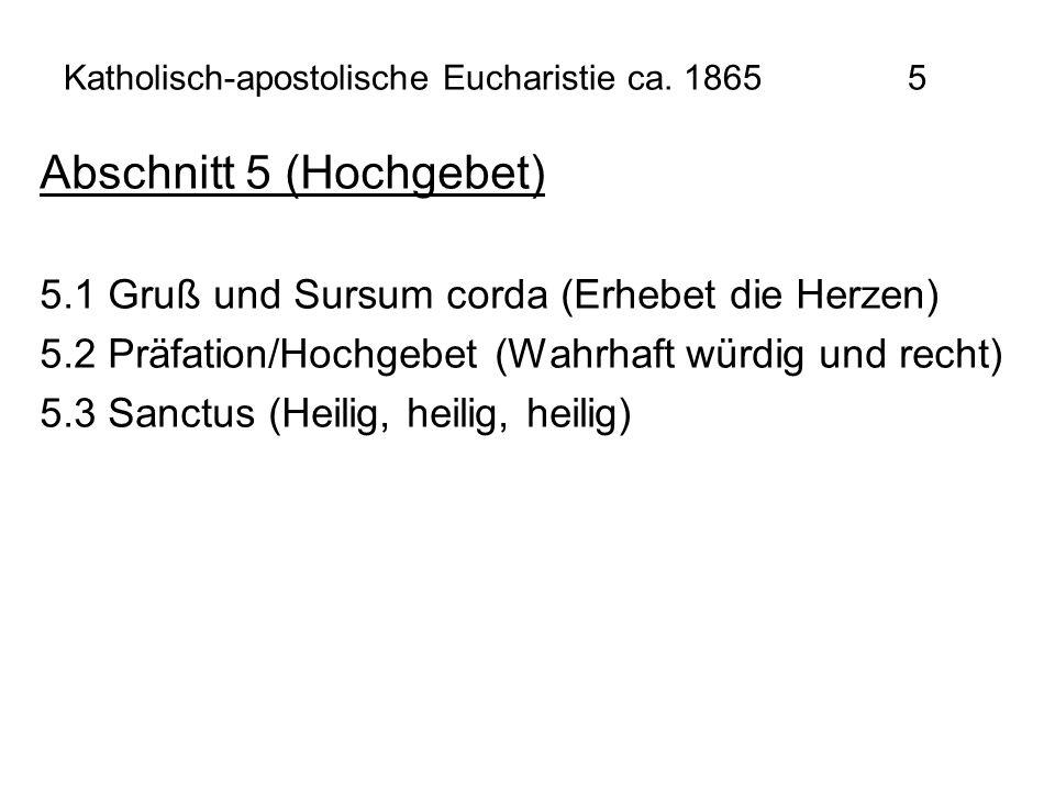 Katholisch-apostolische Eucharistie ca. 1865 5 Abschnitt 5 (Hochgebet) 5.1 Gruß und Sursum corda (Erhebet die Herzen) 5.2 Präfation/Hochgebet (Wahrhaf