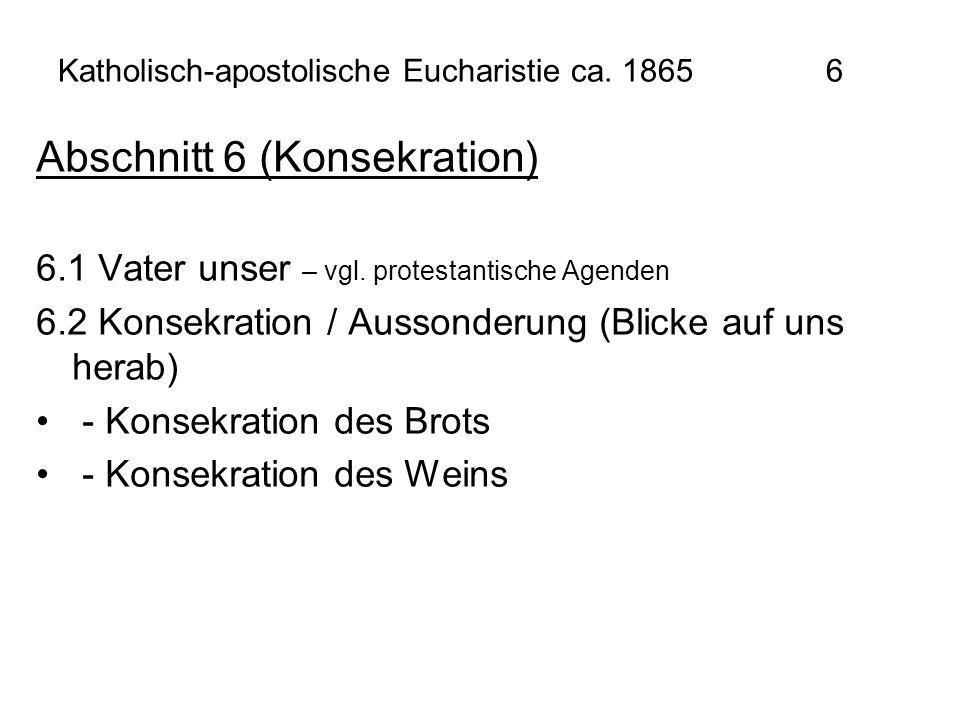 Katholisch-apostolische Eucharistie ca. 1865 6 Abschnitt 6 (Konsekration) 6.1 Vater unser – vgl. protestantische Agenden 6.2 Konsekration / Aussonderu