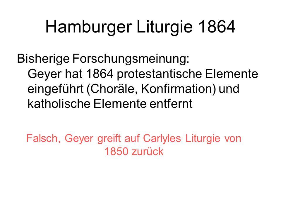 Hamburger Liturgie 1864 Bisherige Forschungsmeinung: Geyer hat 1864 protestantische Elemente eingeführt (Choräle, Konfirmation) und katholische Elemen