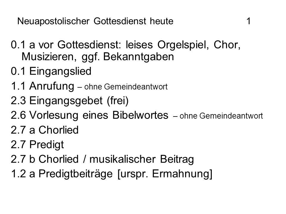 Neuapostolischer Gottesdienst heute1 0.1 a vor Gottesdienst: leises Orgelspiel, Chor, Musizieren, ggf. Bekanntgaben 0.1 Eingangslied 1.1 Anrufung – oh