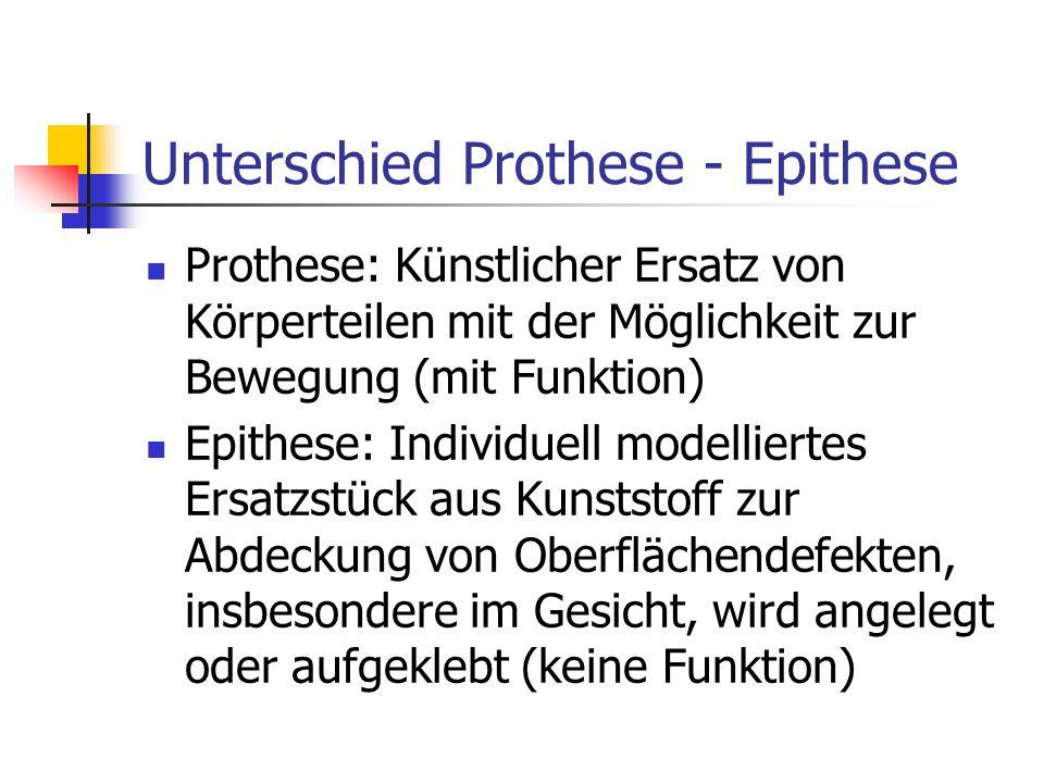 Unterschied Prothese - Epithese Prothese: Künstlicher Ersatz von Körperteilen mit der Möglichkeit zur Bewegung (mit Funktion) Epithese: Individuell mo