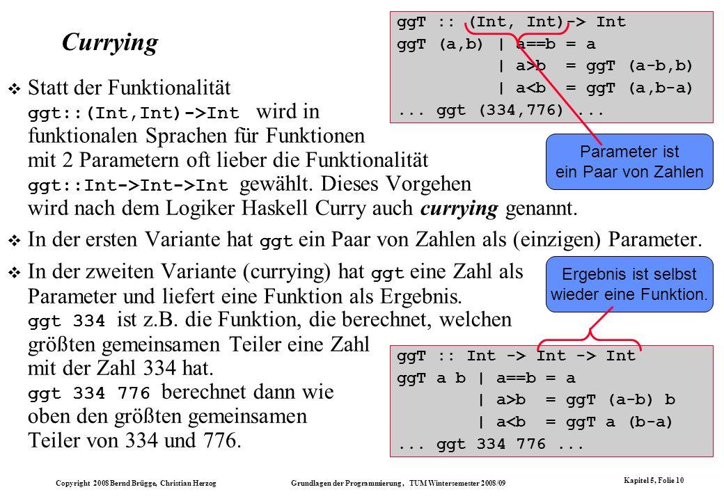 Copyright 2008 Bernd Brügge, Christian Herzog Grundlagen der Programmierung, TUM Wintersemester 2008/09 Kapitel 5, Folie 10 ggT :: (Int, Int)-> Int gg