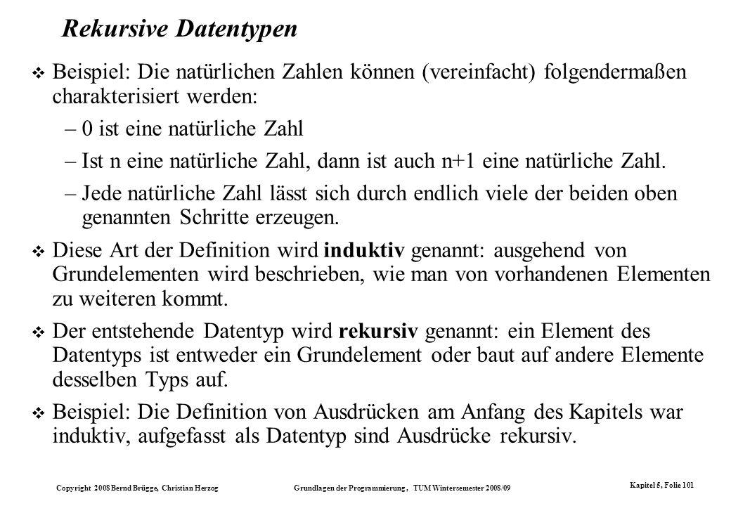 Copyright 2008 Bernd Brügge, Christian Herzog Grundlagen der Programmierung, TUM Wintersemester 2008/09 Kapitel 5, Folie 101 Rekursive Datentypen Beis
