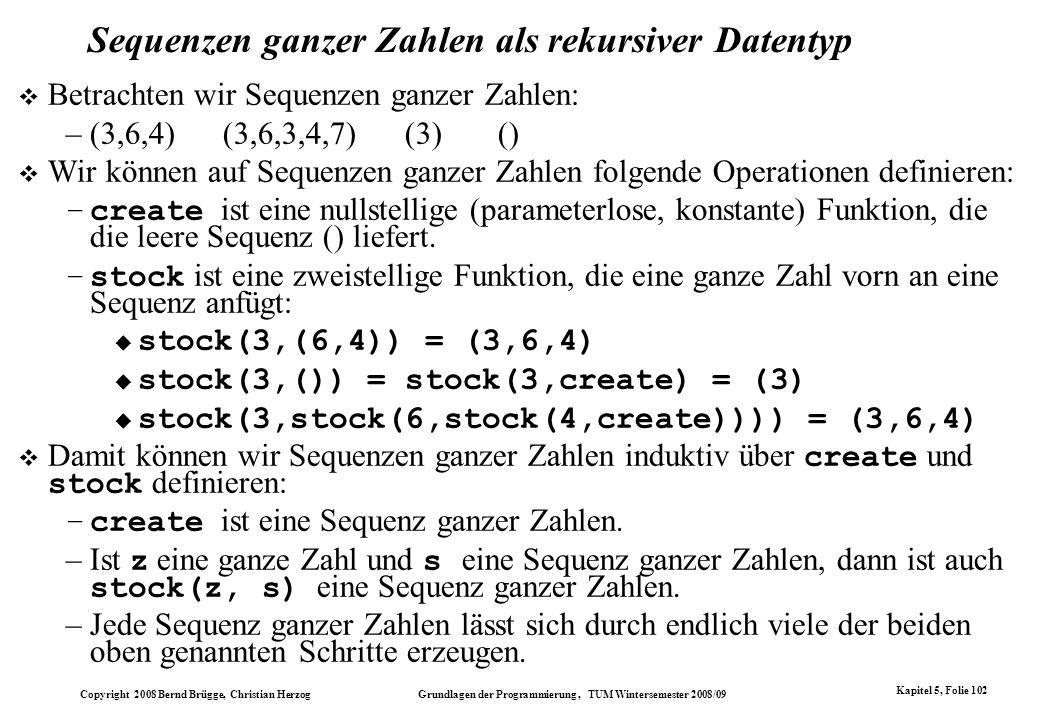 Copyright 2008 Bernd Brügge, Christian Herzog Grundlagen der Programmierung, TUM Wintersemester 2008/09 Kapitel 5, Folie 102 Sequenzen ganzer Zahlen a