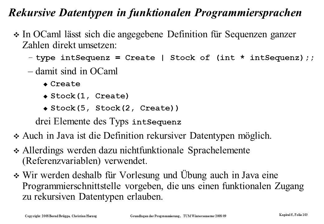 Copyright 2008 Bernd Brügge, Christian Herzog Grundlagen der Programmierung, TUM Wintersemester 2008/09 Kapitel 5, Folie 103 Rekursive Datentypen in f