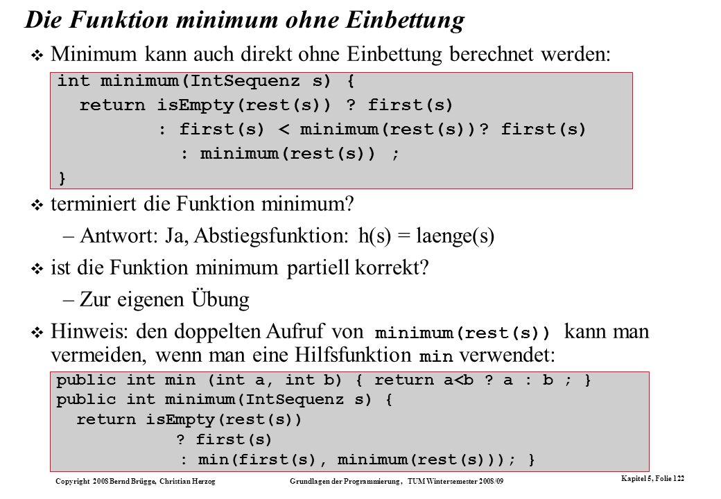 Copyright 2008 Bernd Brügge, Christian Herzog Grundlagen der Programmierung, TUM Wintersemester 2008/09 Kapitel 5, Folie 122 Die Funktion minimum ohne