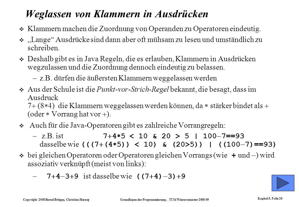 Copyright 2008 Bernd Brügge, Christian Herzog Grundlagen der Programmierung, TUM Wintersemester 2008/09 Kapitel 5, Folie 26 Weglassen von Klammern in