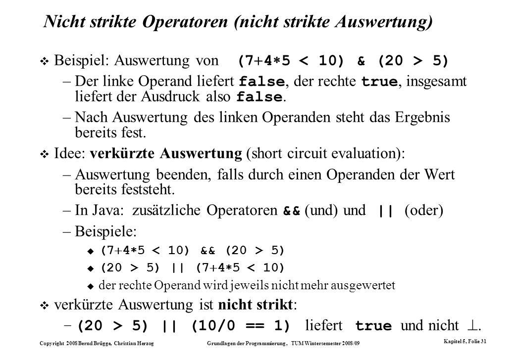 Copyright 2008 Bernd Brügge, Christian Herzog Grundlagen der Programmierung, TUM Wintersemester 2008/09 Kapitel 5, Folie 31 Nicht strikte Operatoren (