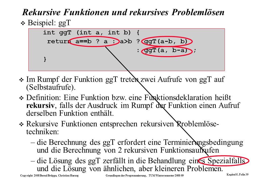 Copyright 2008 Bernd Brügge, Christian Herzog Grundlagen der Programmierung, TUM Wintersemester 2008/09 Kapitel 5, Folie 39 Rekursive Funktionen und r