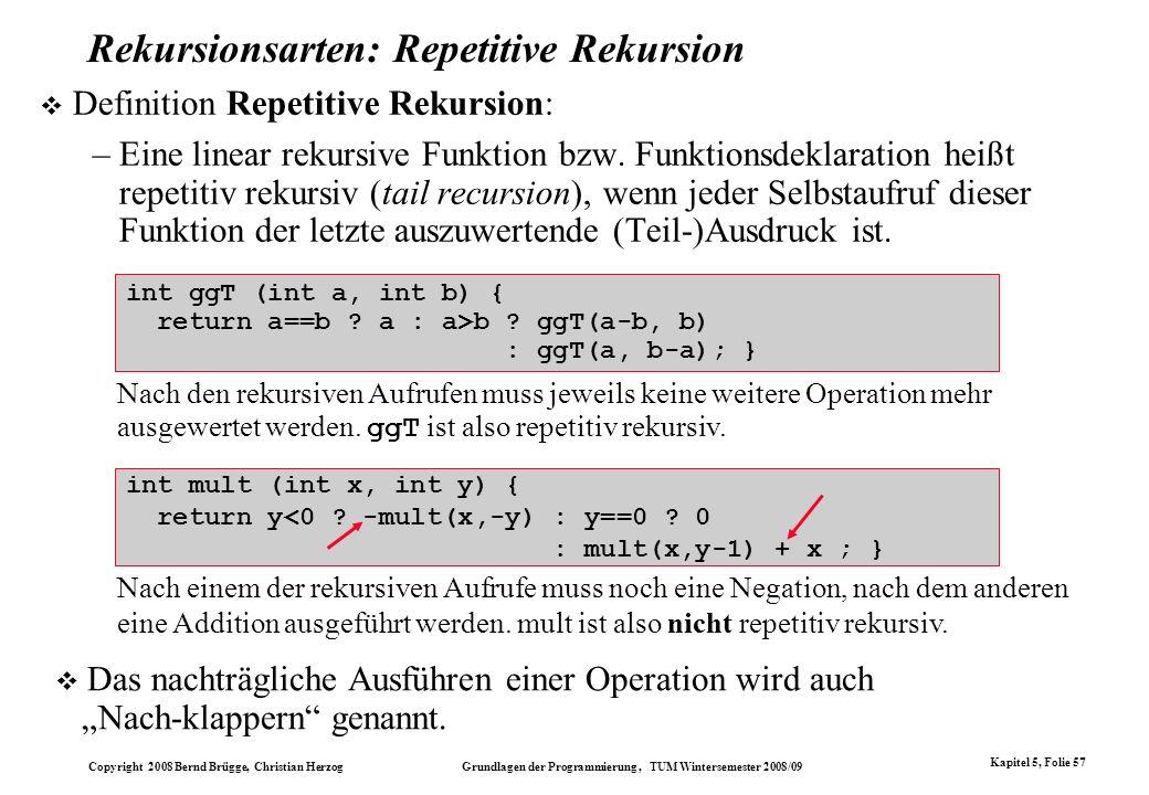 Copyright 2008 Bernd Brügge, Christian Herzog Grundlagen der Programmierung, TUM Wintersemester 2008/09 Kapitel 5, Folie 57 Rekursionsarten: Repetitiv