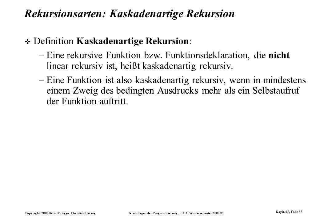 Copyright 2008 Bernd Brügge, Christian Herzog Grundlagen der Programmierung, TUM Wintersemester 2008/09 Kapitel 5, Folie 58 Rekursionsarten: Kaskadena