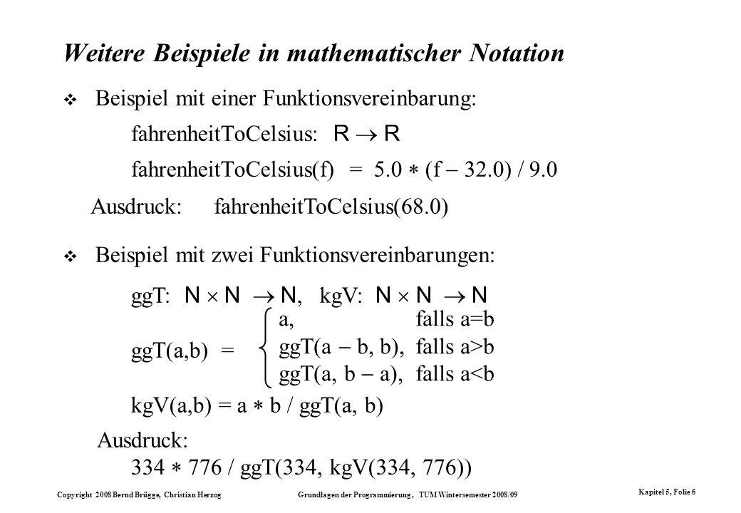 Copyright 2008 Bernd Brügge, Christian Herzog Grundlagen der Programmierung, TUM Wintersemester 2008/09 Kapitel 5, Folie 6 Weitere Beispiele in mathem
