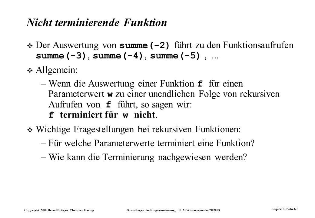 Copyright 2008 Bernd Brügge, Christian Herzog Grundlagen der Programmierung, TUM Wintersemester 2008/09 Kapitel 5, Folie 67 Nicht terminierende Funkti