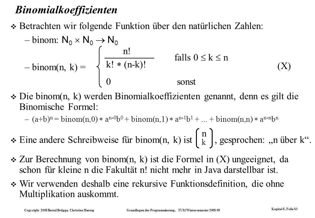 Copyright 2008 Bernd Brügge, Christian Herzog Grundlagen der Programmierung, TUM Wintersemester 2008/09 Kapitel 5, Folie 83 Binomialkoeffizienten Betr