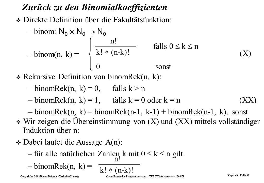 Copyright 2008 Bernd Brügge, Christian Herzog Grundlagen der Programmierung, TUM Wintersemester 2008/09 Kapitel 5, Folie 90 Zurück zu den Binomialkoef
