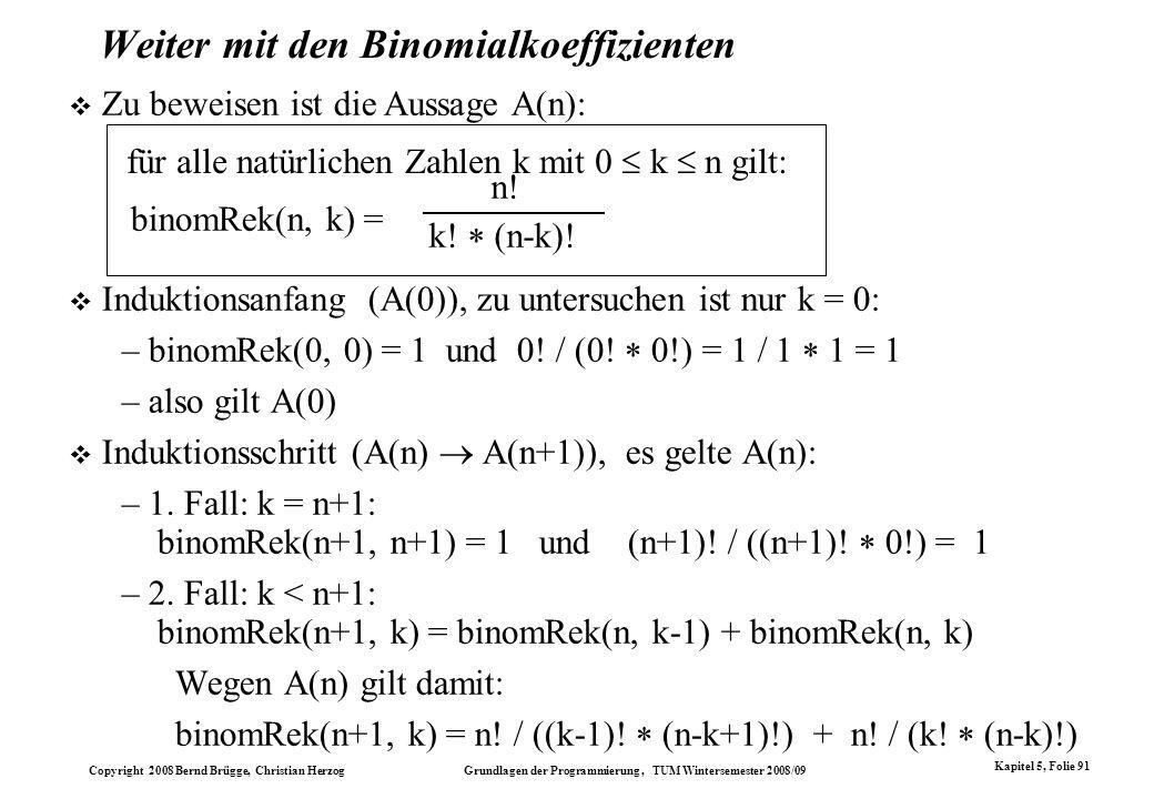 Copyright 2008 Bernd Brügge, Christian Herzog Grundlagen der Programmierung, TUM Wintersemester 2008/09 Kapitel 5, Folie 91 Weiter mit den Binomialkoe