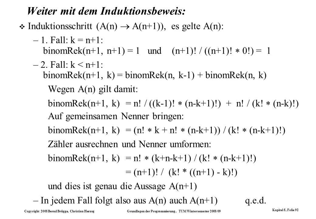 Copyright 2008 Bernd Brügge, Christian Herzog Grundlagen der Programmierung, TUM Wintersemester 2008/09 Kapitel 5, Folie 92 Weiter mit dem Induktionsb