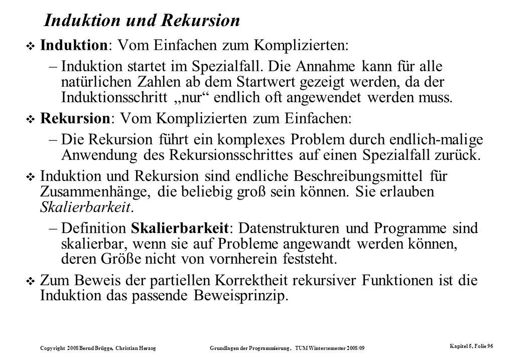 Copyright 2008 Bernd Brügge, Christian Herzog Grundlagen der Programmierung, TUM Wintersemester 2008/09 Kapitel 5, Folie 96 Induktion und Rekursion In