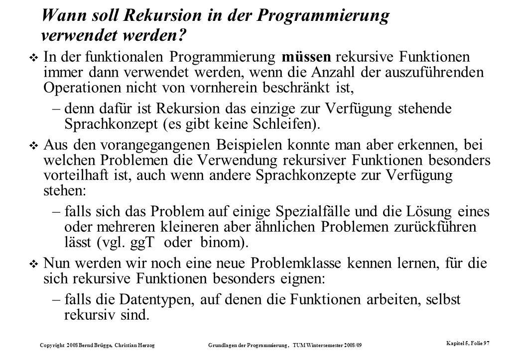 Copyright 2008 Bernd Brügge, Christian Herzog Grundlagen der Programmierung, TUM Wintersemester 2008/09 Kapitel 5, Folie 97 Wann soll Rekursion in der